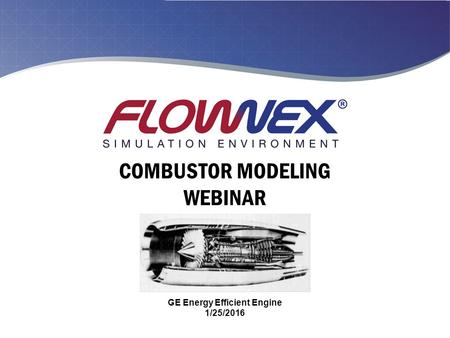 COMBUSTOR MODELING WEBINAR GE Energy Efficient Engine 1/25/2016.