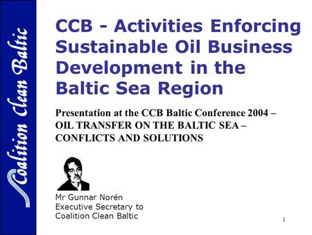 1 CCB - Activities Enforcing Sustainable Oil Business Development in the Baltic Sea Region SOLUTIONS - Mr Gunnar Norén Executive Secretary to Coalition.