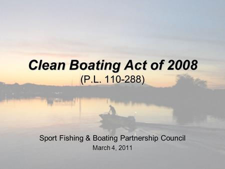 Clean Boating Act of 2008 (P.L. 110-288) Sport Fishing & Boating Partnership Council March 4, 2011.