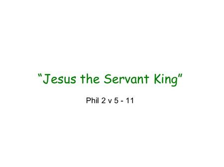 """Jesus the Servant King"" Phil 2 v 5 - 11. ""Jesus the Servant King"" Philippians 2 The Heights 'Very nature God' v6 'Equal with God' v6 'Exalted to the."