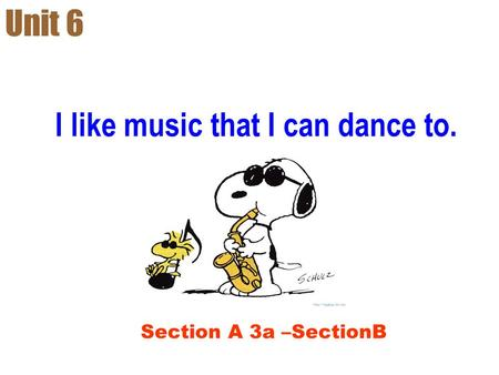 I like music that I can dance to. Unit 6 Section A 3a –SectionB.