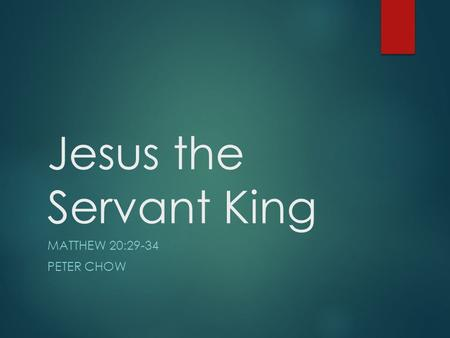 Jesus the Servant King MATTHEW 20:29-34 PETER CHOW.