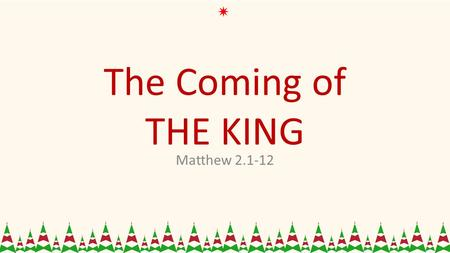 The Coming of THE KING Matthew 2.1-12. King Herod 1.Herod wanted Power. 2.Herod pursued privilege. 3.Herod needed Position.
