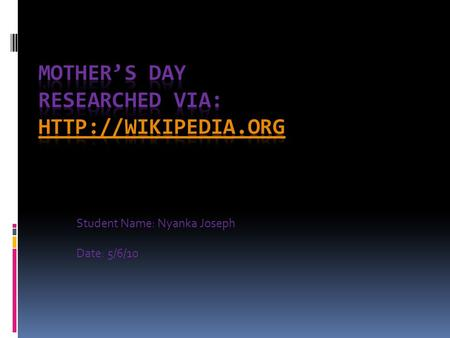Student Name: Nyanka Joseph Date: 5/6/10. Historical Antecedents:  This day is thought to have emerged from the ancient greek custom of mother worship.