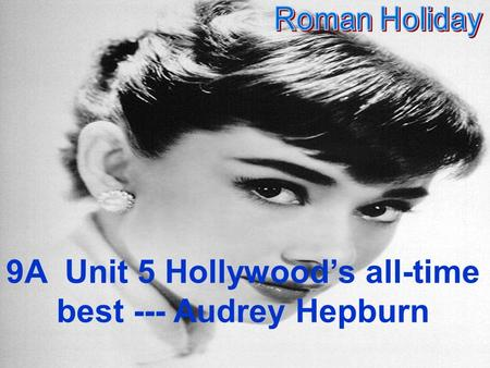 9A Unit 5 Hollywood's all-time best --- Audrey Hepburn.