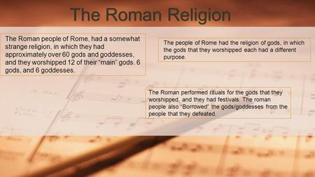 "The Roman Religion The Roman performed rituals for the gods that they worshipped, and they had festivals. The roman people also ""Borrowed"" the gods/goddesses."