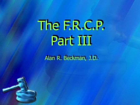 The F.R.C.P. Part III Alan R. Beckman, J.D. The F.R.C.P. Part III Alan R. Beckman, J.D.