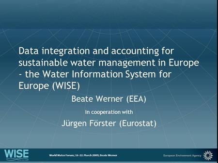 European Environment Agency World Water Forum; 16-22. March 2009; Beate Werner Data integration and accounting for sustainable water management in Europe.