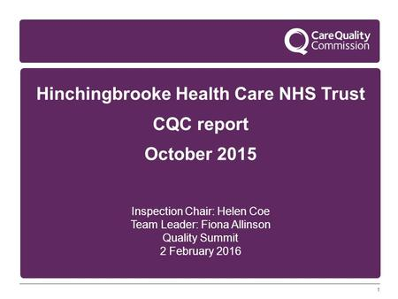1 Hinchingbrooke Health Care NHS Trust CQC report October 2015 Inspection Chair: Helen Coe Team Leader: Fiona Allinson Quality Summit 2 February 2016.