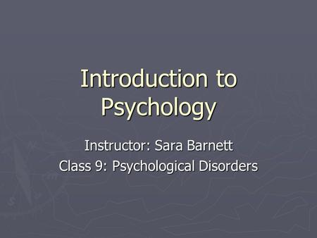 Introduction to Psychology Instructor: Sara Barnett Class 9: Psychological Disorders.