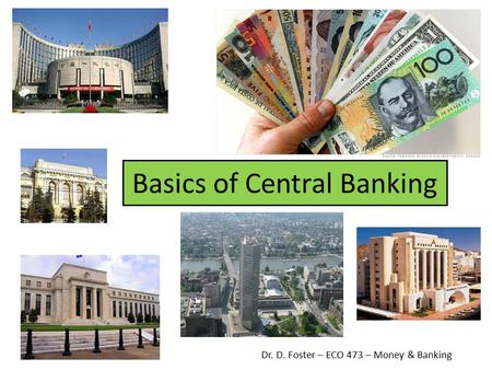 Basics of Central Banking Dr. D. Foster – ECO 473 – Money & Banking.
