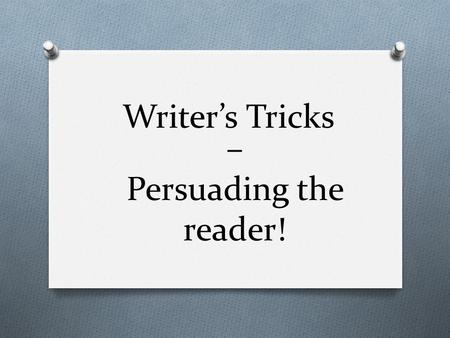 – Persuading the reader! Writer's Tricks. Some persuasive texts aim simply at … O Persuading us to do something – ( particularly charity leaflets, holiday.