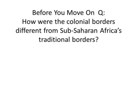 Before You Move On Q: How were the colonial borders different from Sub-Saharan Africa's traditional borders?