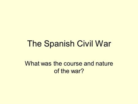 The Spanish Civil War What was the course and nature of the war?