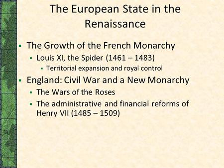 The European State in the Renaissance  The Growth of the French Monarchy  Louis XI, the Spider (1461 – 1483)  Territorial expansion and royal control.