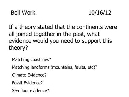 Bell Work					10/16/12 If a theory stated that the continents were all joined together in the past, what evidence would you need to support this theory?