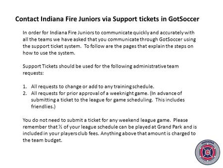 In order for Indiana Fire Juniors to communicate quickly and accurately with all the teams we have asked that you communicate through GotSoccer using the.