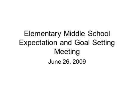 Elementary Middle School Expectation and Goal Setting Meeting June 26, 2009.