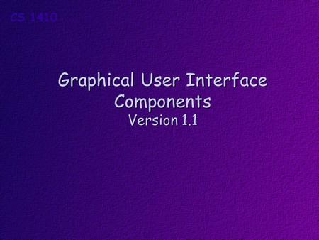 Graphical User Interface Components Version 1.1. Obectives Students should understand how to use these basic Form components to create a Graphical User.