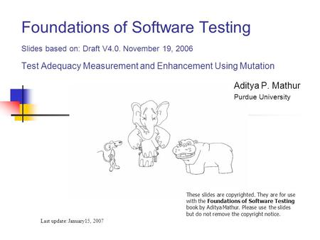 Foundations of Software Testing Slides based on: Draft V4.0. November 19, 2006 Test Adequacy Measurement and Enhancement Using Mutation Last update: January15,