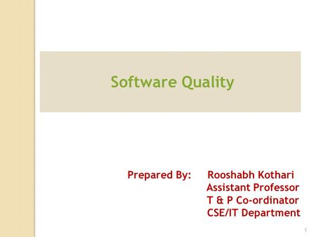 Software Quality Prepared By: Rooshabh Kothari Assistant Professor T & P Co-ordinator CSE/IT Department 1.