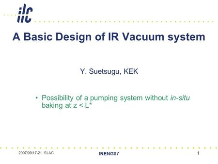 2007/09/17-21 SLAC IRENG07 1 A Basic Design of IR Vacuum system Y. Suetsugu, KEK Possibility of a pumping system without in-situ baking at z < L*