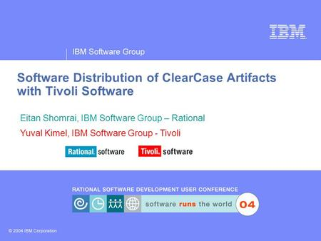 IBM Software Group ® Software Distribution of ClearCase Artifacts with Tivoli Software Eitan Shomrai, IBM Software Group – Rational Yuval Kimel, IBM Software.