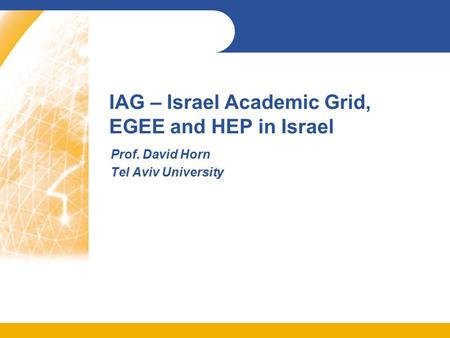 IAG – Israel Academic Grid, EGEE and HEP in Israel Prof. David Horn Tel Aviv University.