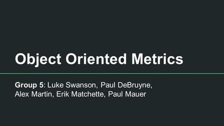 Object Oriented Metrics Group 5: Luke Swanson, Paul DeBruyne, Alex Martin, Erik Matchette, Paul Mauer.