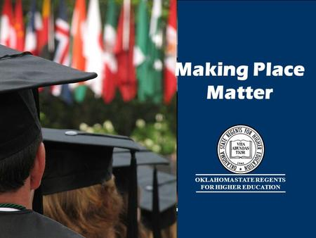 OKLAHOMA STATE REGENTS FOR HIGHER EDUCATION Making Place Matter.