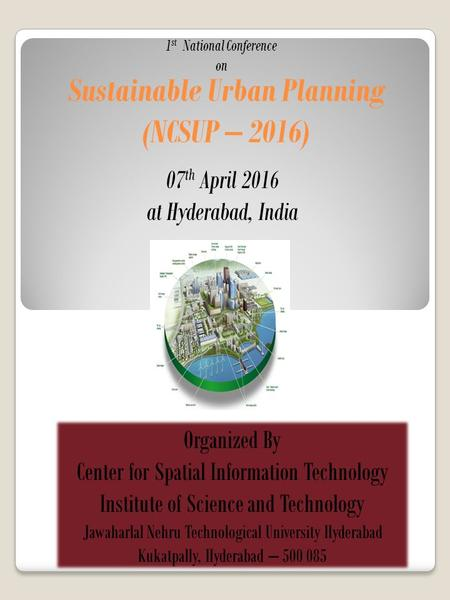 Sustainable Urban Planning (NCSUP – 2016) 1 st National Conference on Organized By Center for Spatial Information Technology Institute of Science and Technology.