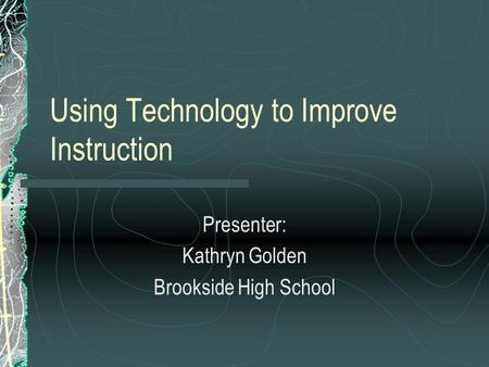 Using Technology to Improve Instruction Presenter: Kathryn Golden Brookside High School.