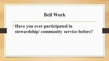 Bell Work Have you ever participated in stewardship/ community service before?