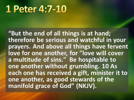 """But the end of all things is at hand; therefore be serious and watchful in your prayers. And above all things have fervent love for one another, for love."