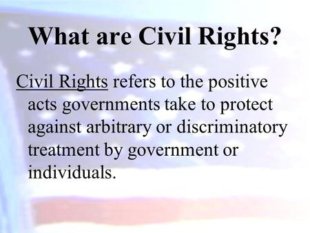 What are Civil Rights? Civil Rights refers to the positive acts governments take to protect against arbitrary or discriminatory treatment by government.