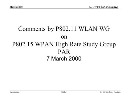 Doc.: IEEE 802.15-00/084r0 Submission March 2000 David Skellern, RadiataSlide 1 Comments by P802.11 WLAN WG on P802.15 WPAN High Rate Study Group PAR 7.
