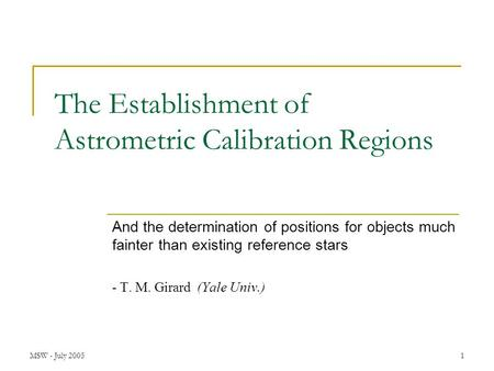 MSW - July 20051 The Establishment of Astrometric Calibration Regions And the determination of positions for objects much fainter than existing reference.