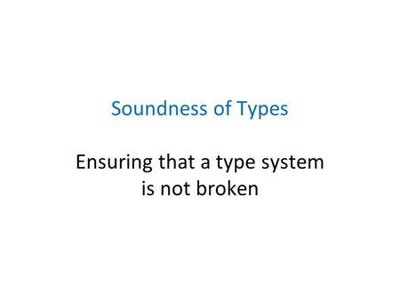Soundness of Types Ensuring that a type system is not broken.