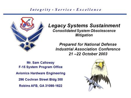 I n t e g r i t y - S e r v i c e - E x c e l l e n c e Legacy Systems Sustainment Consolidated System Obsolescence Mitigation Mr. Sam Calloway F-15 System.