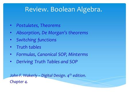 Review. Boolean Algebra. Postulates, Theorems Absorption, De Morgan's theorems Switching functions Truth tables Formulas, Canonical SOP, Minterms Deriving.