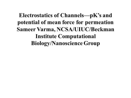 Electrostatics of Channels—pK's and potential of mean force for permeation Sameer Varma, NCSA/UIUC/Beckman Institute Computational Biology/Nanoscience.
