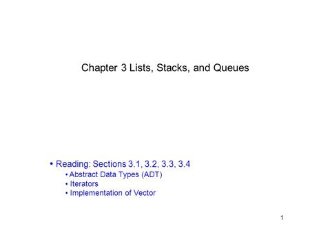 1 Chapter 3 Lists, Stacks, and Queues Reading: Sections 3.1, 3.2, 3.3, 3.4 Abstract Data Types (ADT) Iterators Implementation of Vector.