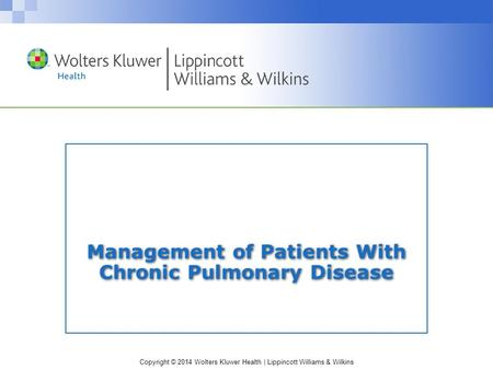 Copyright © 2014 Wolters Kluwer Health | Lippincott Williams & Wilkins Management of Patients With Chronic Pulmonary Disease.