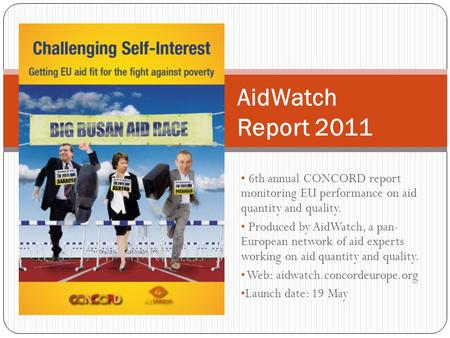 6th annual CONCORD report monitoring EU performance on aid quantity and quality. Produced by AidWatch, a pan- European network of aid experts working on.