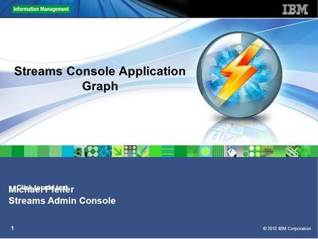 Click to add text © 2012 IBM Corporation 1 Streams Console Application Graph Michael Pfeifer Streams Admin Console.