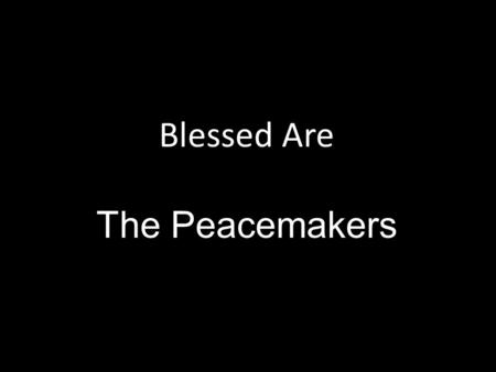 Blessed Are The Peacemakers. Peace is defined as a state of tranquility or quiet (freedom from civil disturbance or a state of security/order within a.