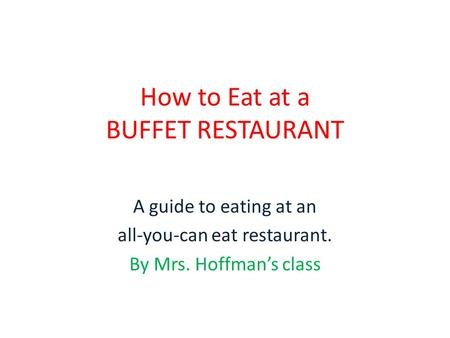 How to Eat at a BUFFET RESTAURANT A guide to eating at an all-you-can eat restaurant. By Mrs. Hoffman's class.