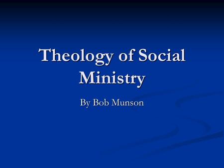 Theology of Social Ministry By Bob Munson. There are Several Issues Why do Social Ministry? (Biblical) Why do Social Ministry? (Biblical) Attitudes About.