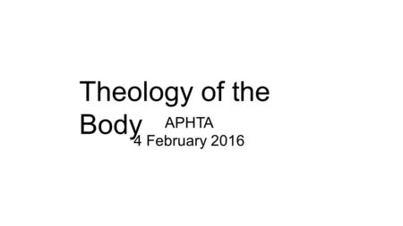 Theology of the Body APHTA 4 February 2016. Theology of the Body.