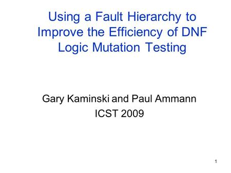 1 Using a Fault Hierarchy to Improve the Efficiency of DNF Logic Mutation Testing Gary Kaminski and Paul Ammann ICST 2009.